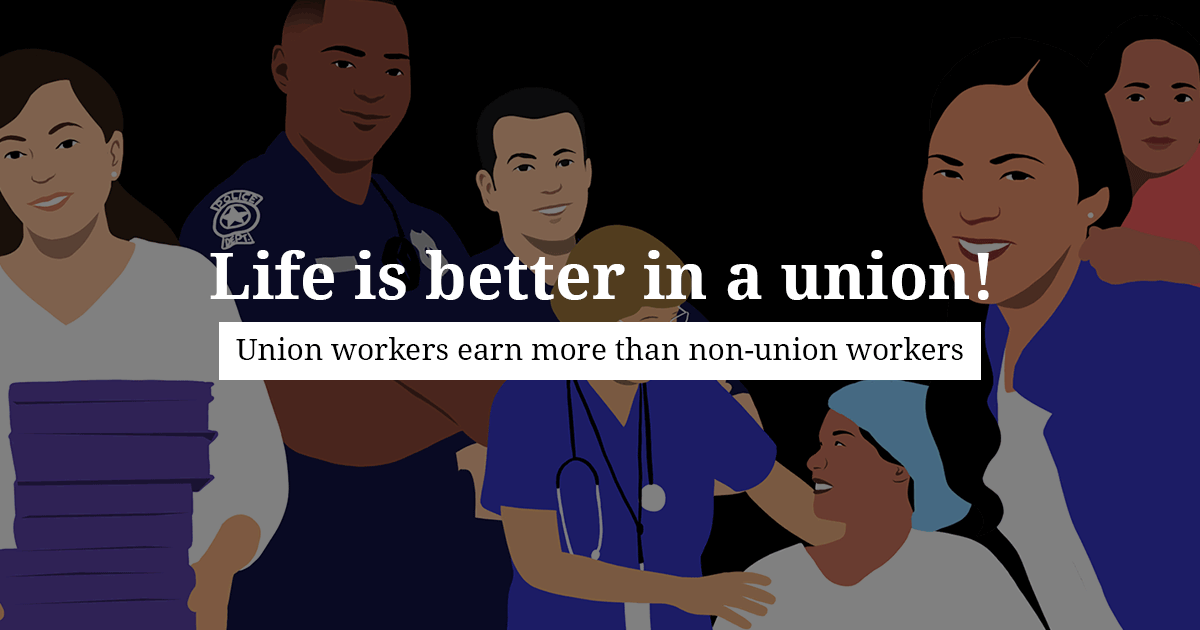 Life is better in a union! Union workers earn more than non-union workers.